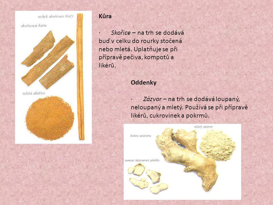 Kůra · Skořice – na trh se dodává buď v celku do rourky stočená nebo mletá. Uplatňuje se při přípravě pečiva, kompotů a likérů.