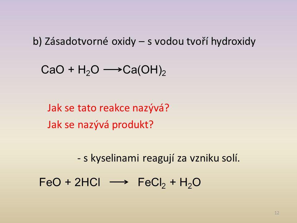 b) Zásadotvorné oxidy – s vodou tvoří hydroxidy Jak se tato reakce nazývá Jak se nazývá produkt - s kyselinami reagují za vzniku solí.