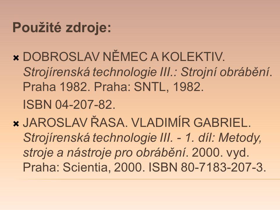 Použité zdroje: DOBROSLAV NĚMEC A KOLEKTIV. Strojírenská technologie III.: Strojní obrábění. Praha 1982. Praha: SNTL, 1982.