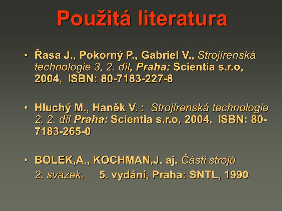 Použitá literatura Řasa J., Pokorný P., Gabriel V., Strojírenská technologie 3, 2. díl, Praha: Scientia s.r.o, 2004, ISBN: 80-7183-227-8.