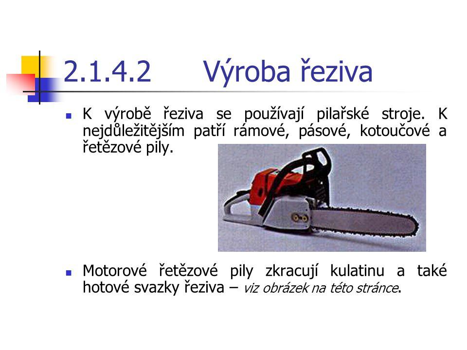 2.1.4.2 Výroba řeziva K výrobě řeziva se používají pilařské stroje. K nejdůležitějším patří rámové, pásové, kotoučové a řetězové pily.
