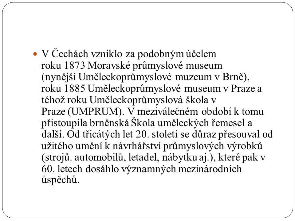 V Čechách vzniklo za podobným účelem roku 1873 Moravské průmyslové museum (nynější Uměleckoprůmyslové muzeum v Brně), roku 1885 Uměleckoprůmyslové museum v Praze a téhož roku Uměleckoprůmyslová škola v Praze (UMPRUM).