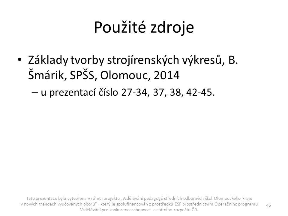Použité zdroje Základy tvorby strojírenských výkresů, B. Šmárik, SPŠS, Olomouc, 2014. u prezentací číslo 27-34, 37, 38, 42-45.