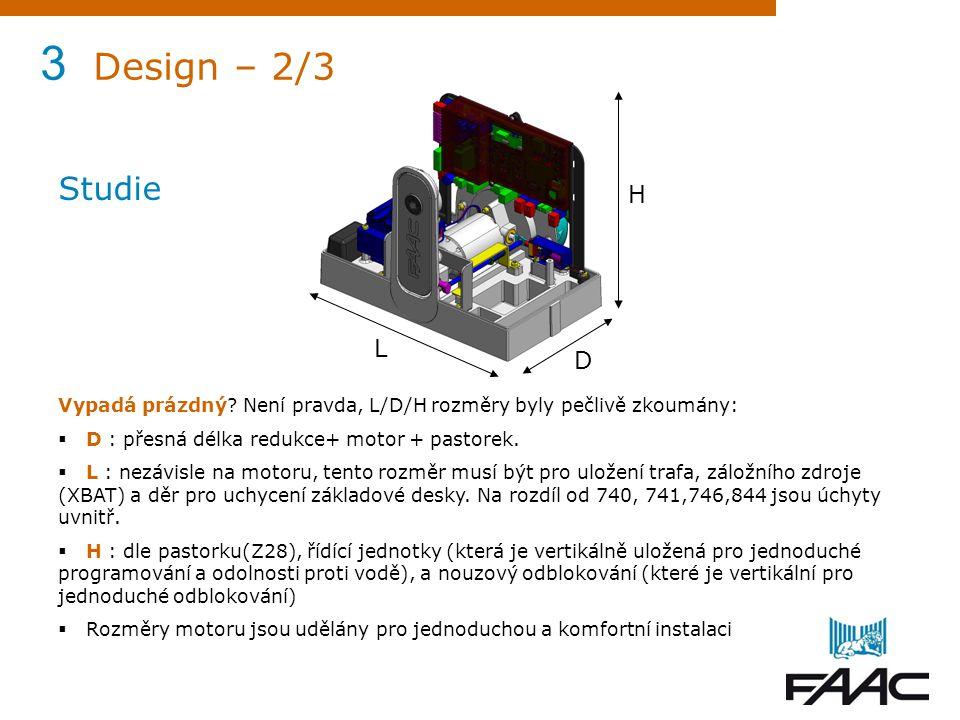3 Design – 2/3 Studie. Vypadá prázdný Není pravda, L/D/H rozměry byly pečlivě zkoumány: D : přesná délka redukce+ motor + pastorek.
