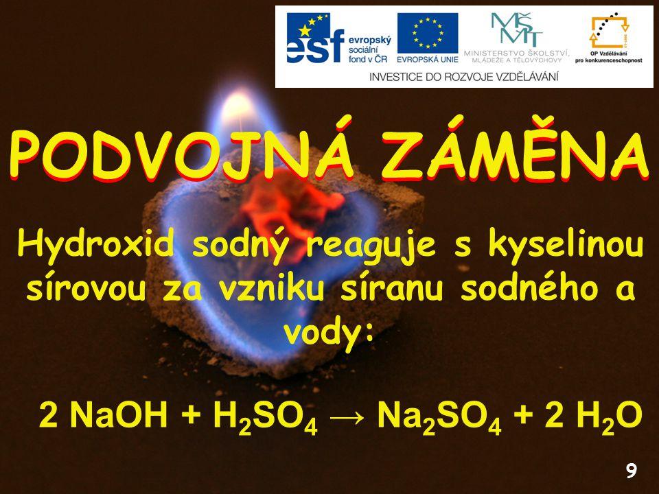 PODVOJNÁ ZÁMĚNA Hydroxid sodný reaguje s kyselinou sírovou za vzniku síranu sodného a vody: 2 NaOH + H2SO4 → Na2SO4 + 2 H2O.