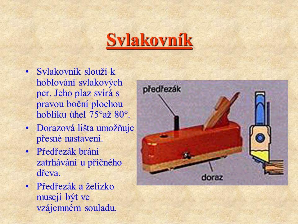 Svlakovník Svlakovník slouží k hoblování svlakových per. Jeho plaz svírá s pravou boční plochou hoblíku úhel 75°až 80°.