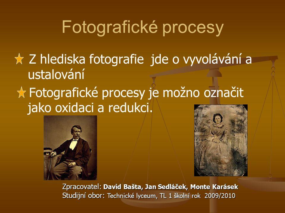 Fotografické procesy Z hlediska fotografie jde o vyvolávání a ustalování. Fotografické procesy je možno označit jako oxidaci a redukci.