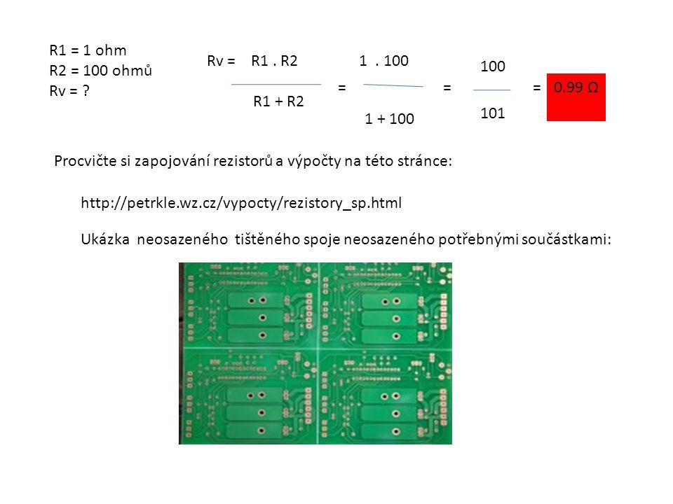 R1 = 1 ohm R2 = 100 ohmů. Rv = Rv = R1 . R2. R1 + R2. 1 . 100. 100. = = = 0.99 Ω. 101.