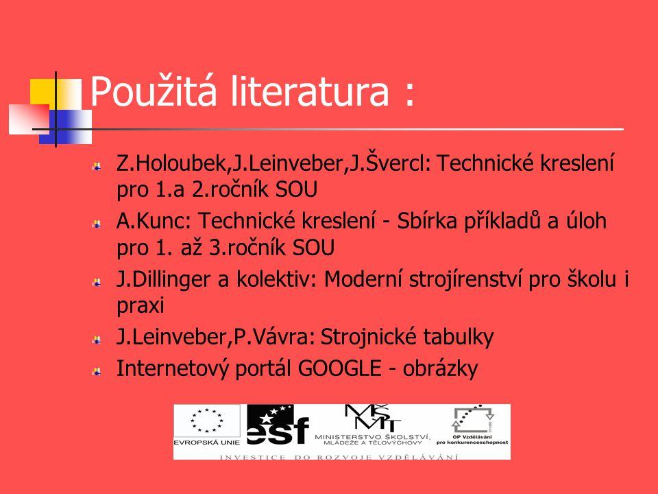 Použitá literatura : Z.Holoubek,J.Leinveber,J.Švercl: Technické kreslení pro 1.a 2.ročník SOU.