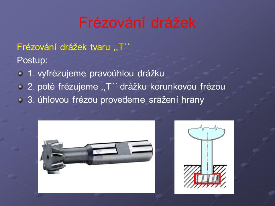 Frézování drážek Frézování drážek tvaru ,,T´´ Postup: