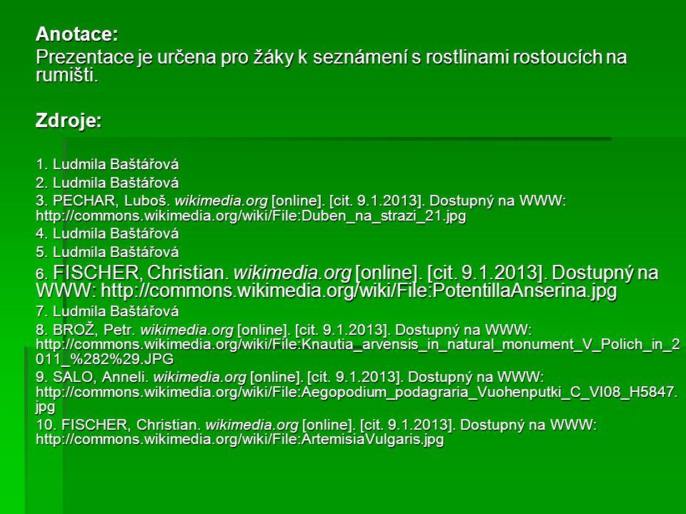 Anotace: Prezentace je určena pro žáky k seznámení s rostlinami rostoucích na rumišti. Zdroje: 1. Ludmila Baštářová.
