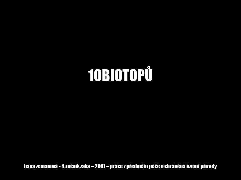 10BIOTOPŮ hana zemanová - 4.ročník zaka – 2007 – práce z předmětu péče o chráněná území přírody
