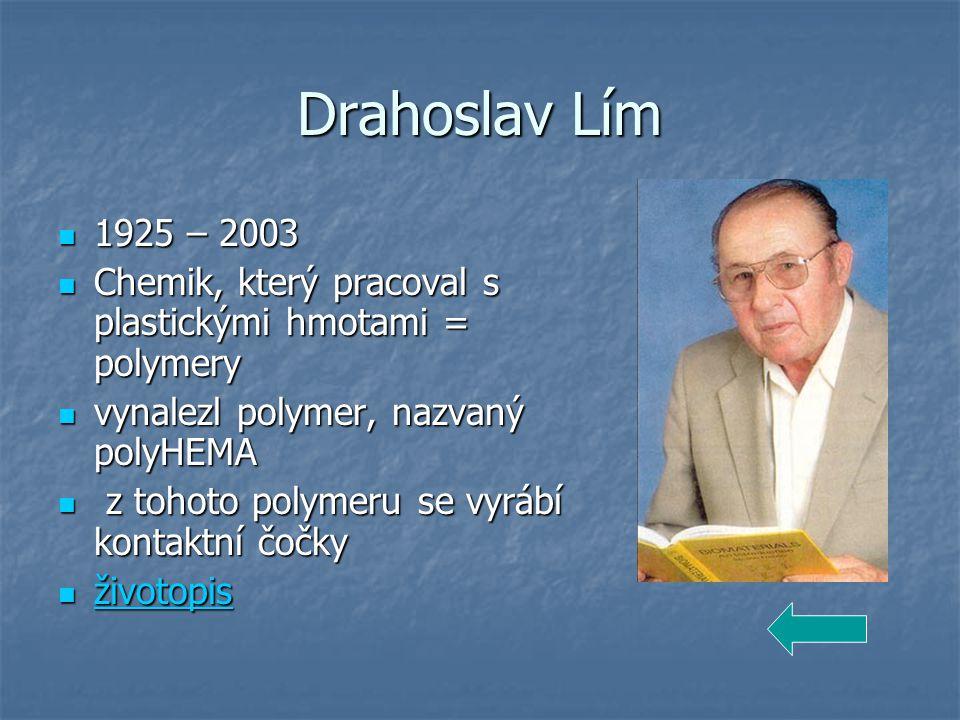 Drahoslav Lím 1925 – 2003. Chemik, který pracoval s plastickými hmotami = polymery. vynalezl polymer, nazvaný polyHEMA.