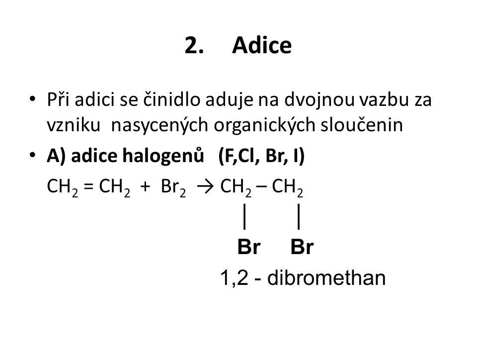 2. Adice Při adici se činidlo aduje na dvojnou vazbu za vzniku nasycených organických sloučenin. A) adice halogenů (F,Cl, Br, I)