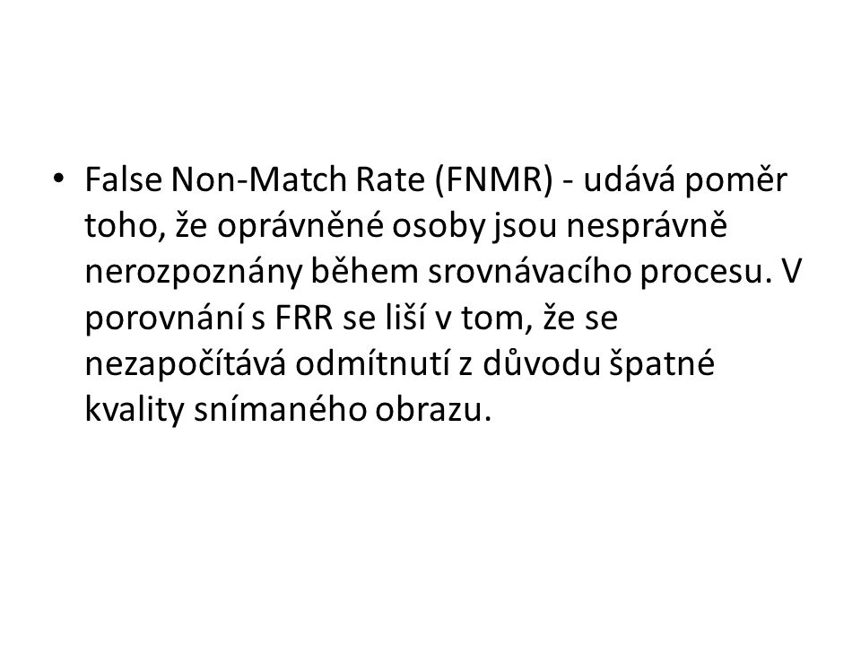 False Non-Match Rate (FNMR) - udává poměr toho, že oprávněné osoby jsou nesprávně nerozpoznány během srovnávacího procesu.