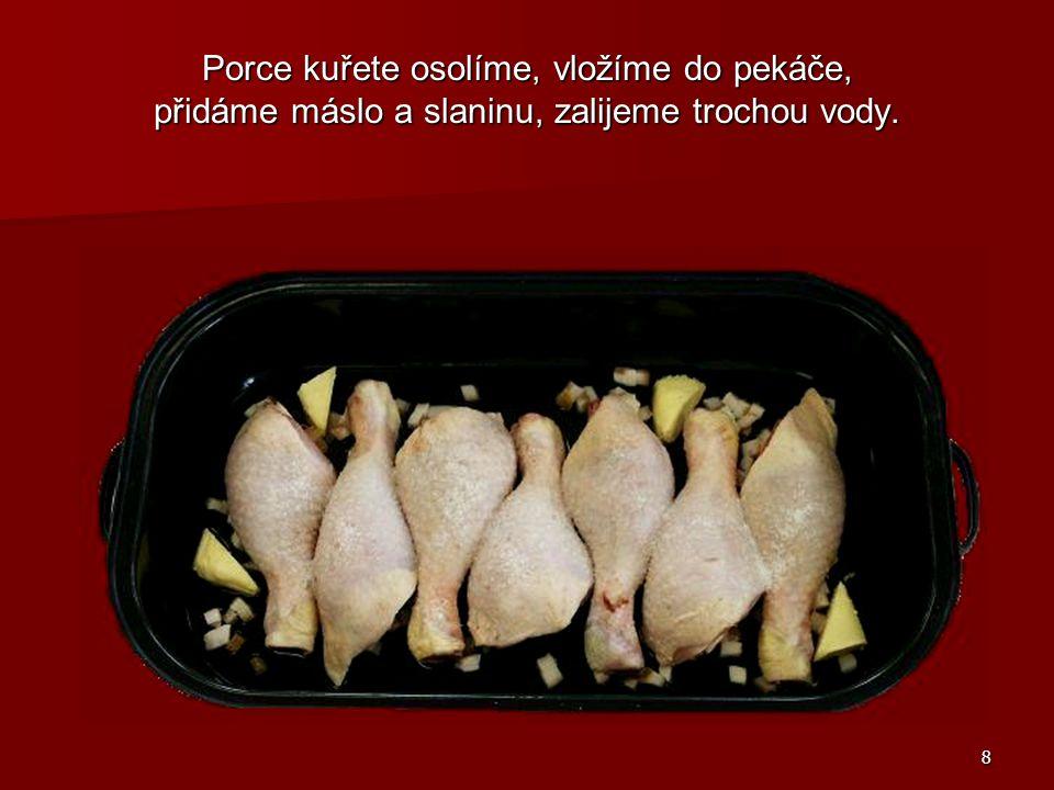 Porce kuřete osolíme, vložíme do pekáče, přidáme máslo a slaninu, zalijeme trochou vody.