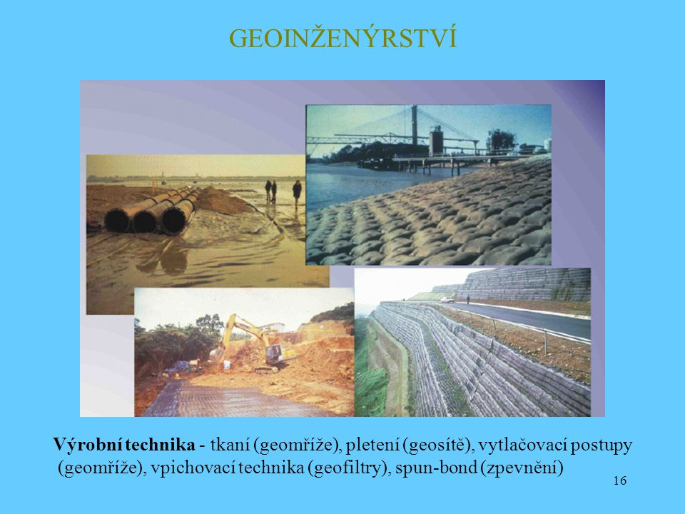 GEOINŽENÝRSTVÍ Výrobní technika - tkaní (geomříže), pletení (geosítě), vytlačovací postupy.