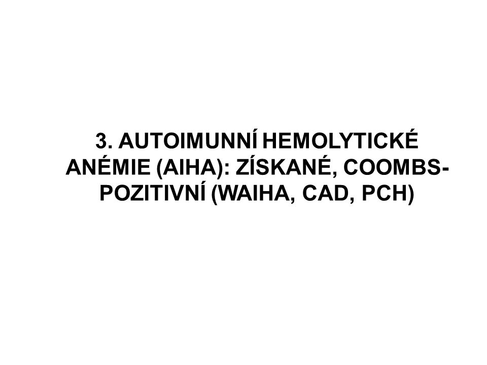 3. AUTOIMUNNÍ HEMOLYTICKÉ ANÉMIE (AIHA): ZÍSKANÉ, COOMBS-POZITIVNÍ (WAIHA, CAD, PCH)