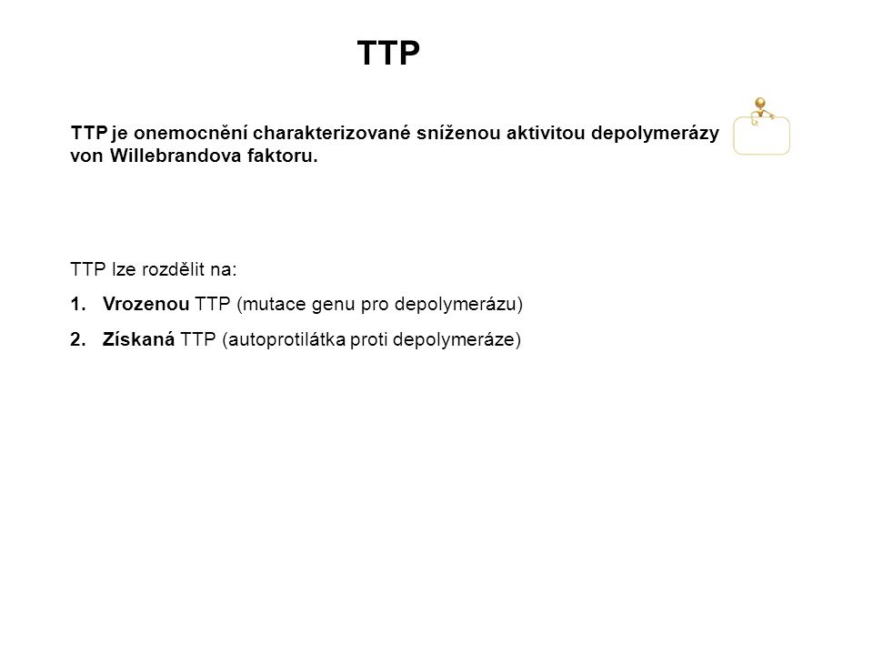TTP TTP je onemocnění charakterizované sníženou aktivitou depolymerázy von Willebrandova faktoru. TTP lze rozdělit na: