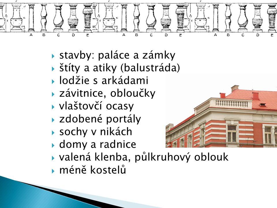stavby: paláce a zámky štíty a atiky (balustráda) lodžie s arkádami. závitnice, obloučky. vlaštovčí ocasy.