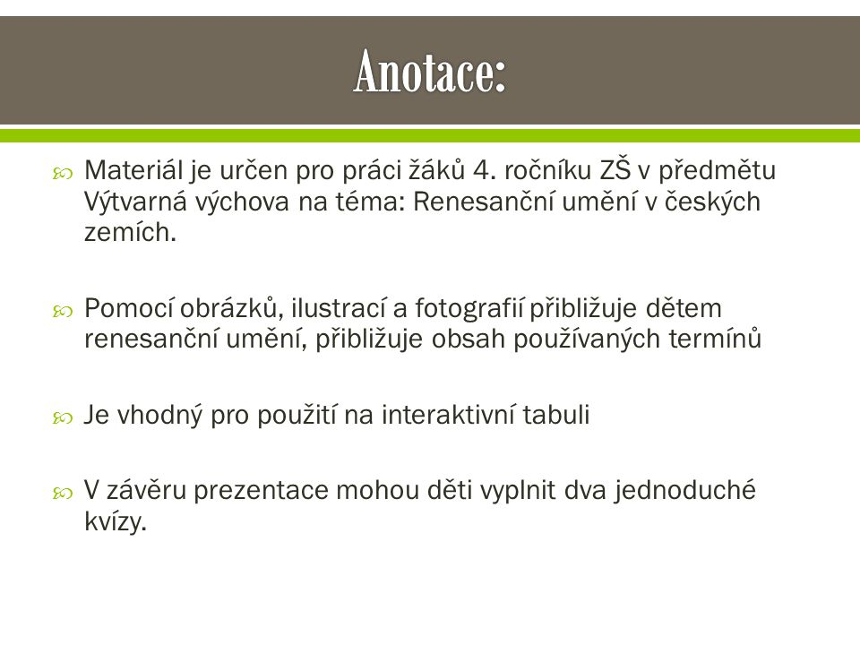 Anotace: Materiál je určen pro práci žáků 4. ročníku ZŠ v předmětu Výtvarná výchova na téma: Renesanční umění v českých zemích.