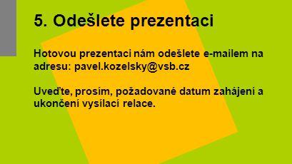 5. Odešlete prezentaci Hotovou prezentaci nám odešlete e-mailem na adresu: pavel.kozelsky@vsb.cz.