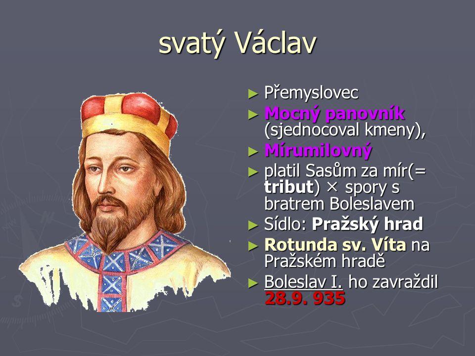 svatý Václav Přemyslovec Mocný panovník (sjednocoval kmeny),