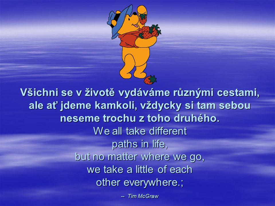 Všichni se v životě vydáváme různými cestami, ale ať jdeme kamkoli, vždycky si tam sebou neseme trochu z toho druhého.