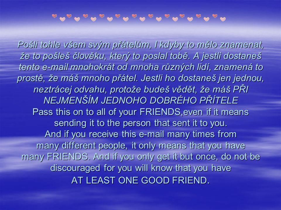 Pošli tohle všem svým přátelům, I kdyby to mělo znamenat, že to pošleš člověku, který to poslal tobě.