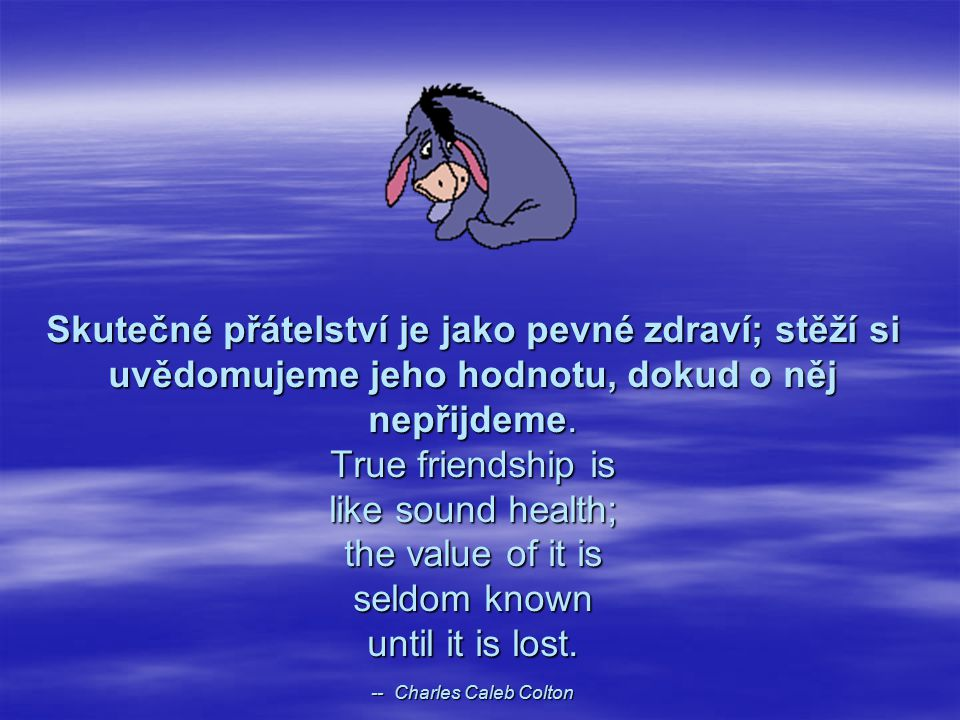 Skutečné přátelství je jako pevné zdraví; stěží si uvědomujeme jeho hodnotu, dokud o něj nepřijdeme.