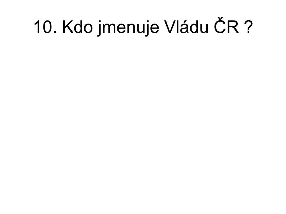 10. Kdo jmenuje Vládu ČR