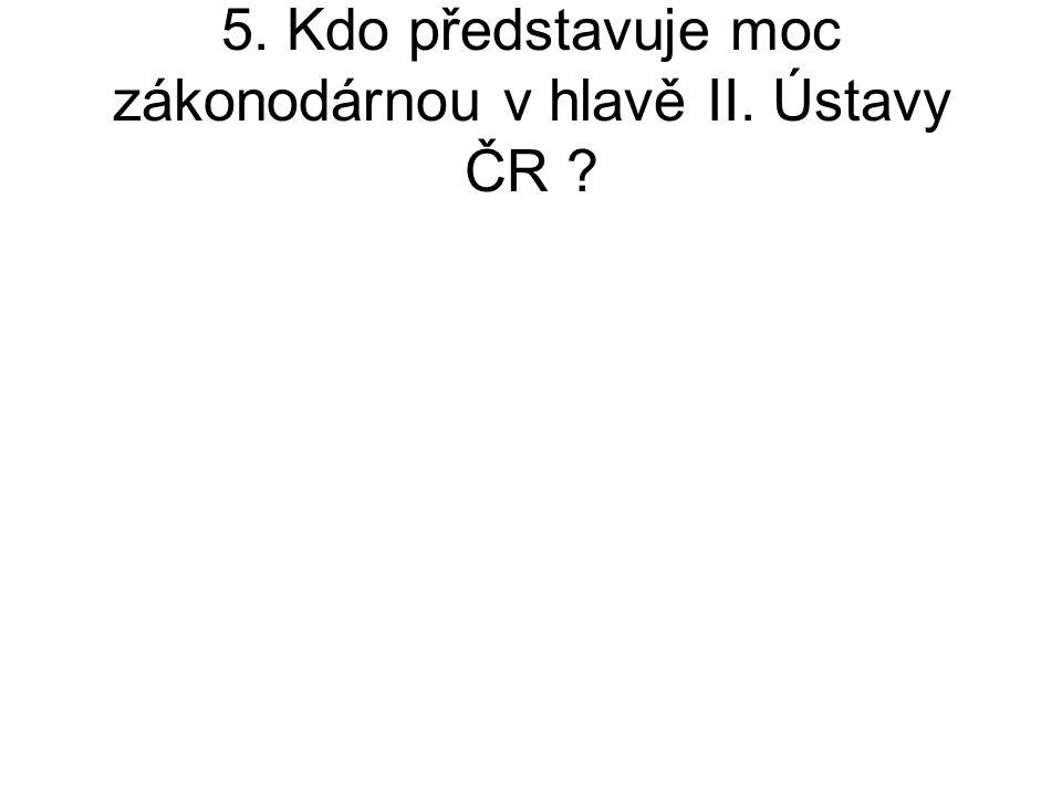 5. Kdo představuje moc zákonodárnou v hlavě II. Ústavy ČR