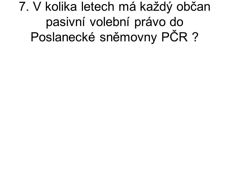 7. V kolika letech má každý občan pasivní volební právo do Poslanecké sněmovny PČR