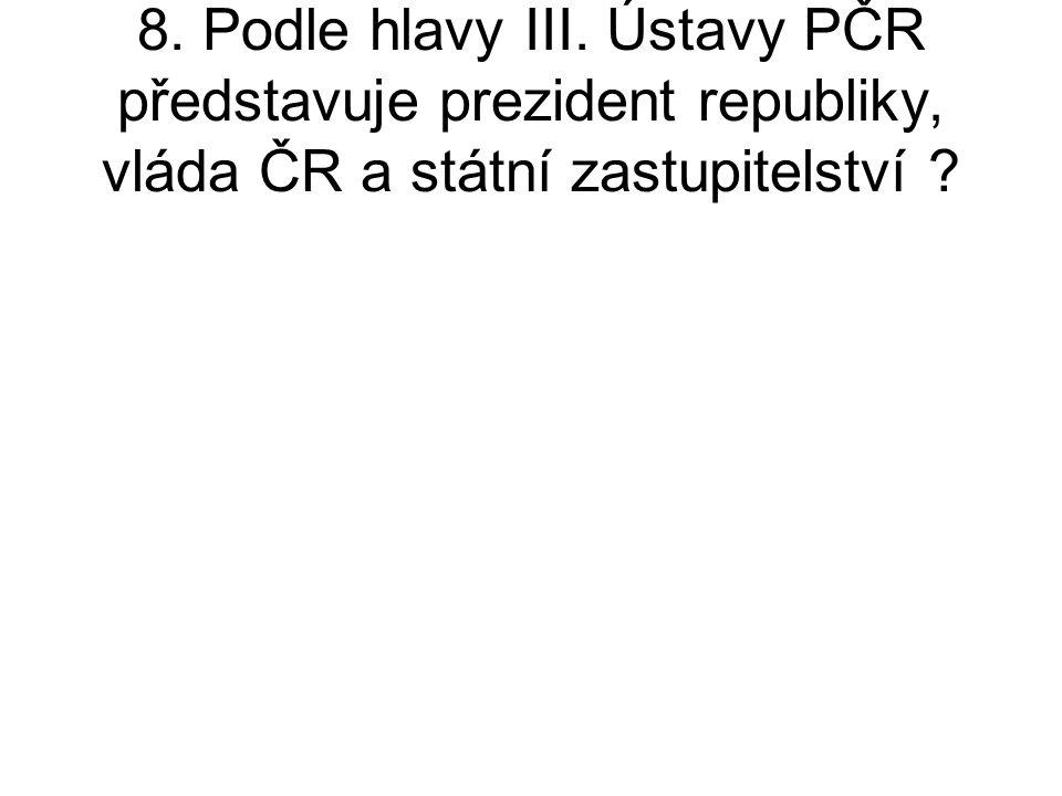 8. Podle hlavy III. Ústavy PČR představuje prezident republiky, vláda ČR a státní zastupitelství