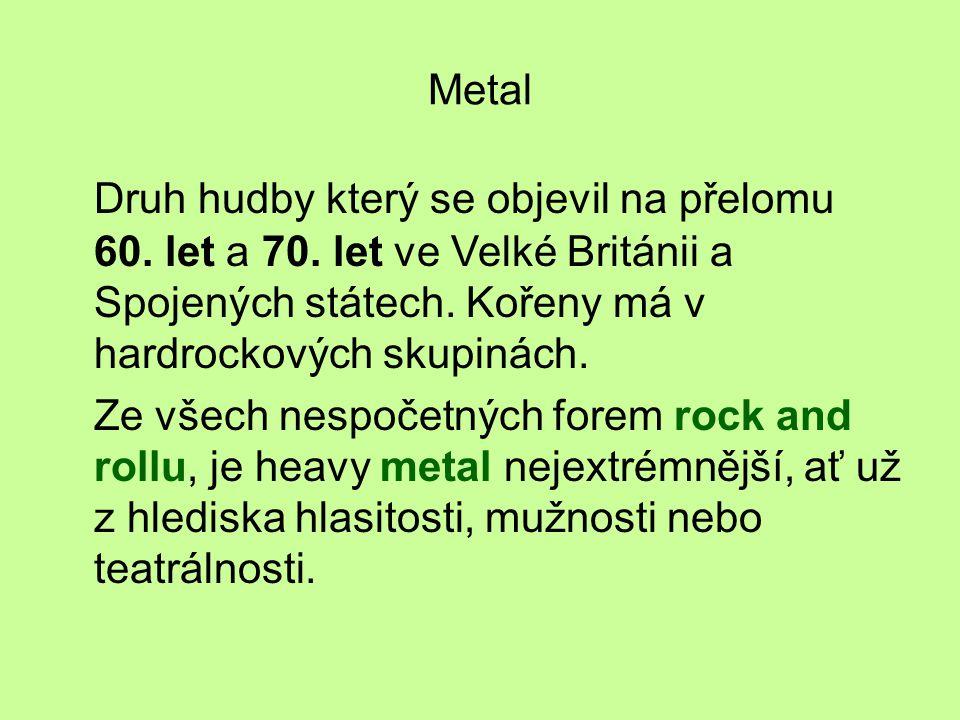 Metal Druh hudby který se objevil na přelomu 60. let a 70. let ve Velké Británii a Spojených státech. Kořeny má v hardrockových skupinách.
