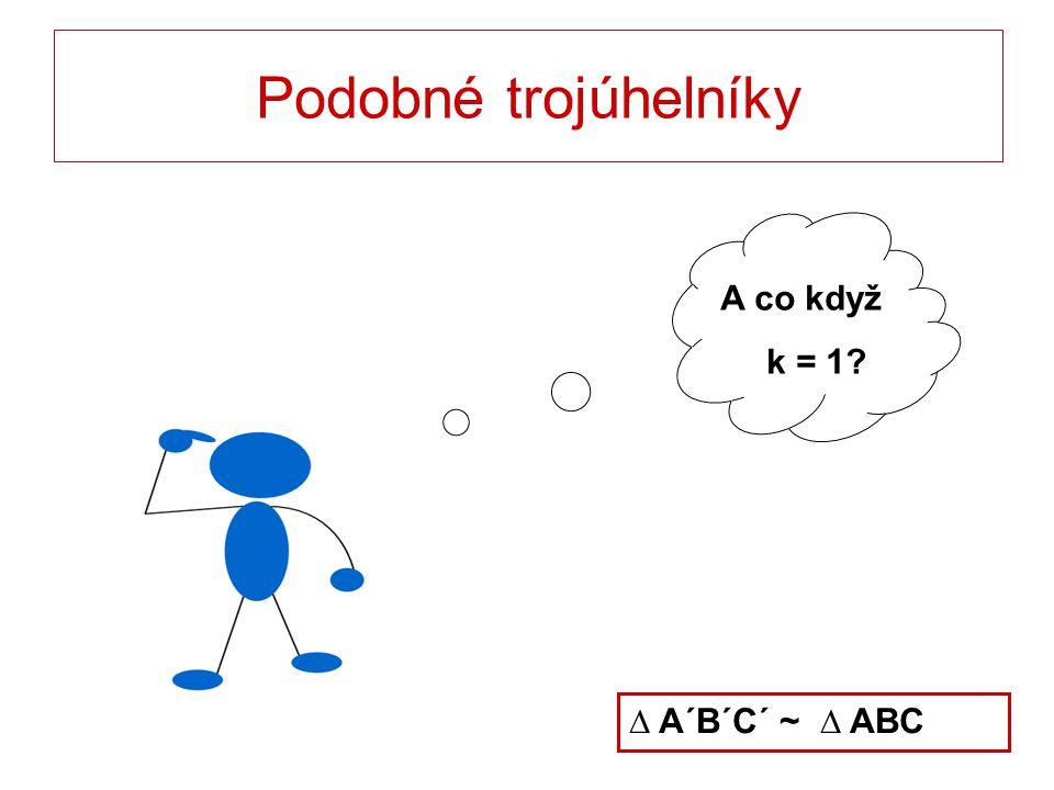 Podobné trojúhelníky A co když k = 1 ∆ A´B´C´ ~ ∆ ABC