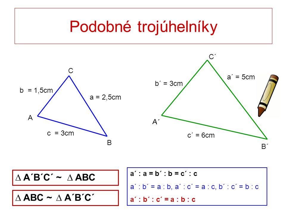 Podobné trojúhelníky ∆ A´B´C´ ~ ∆ ABC ∆ ABC ~ ∆ A´B´C´ C´ C a´ = 5cm