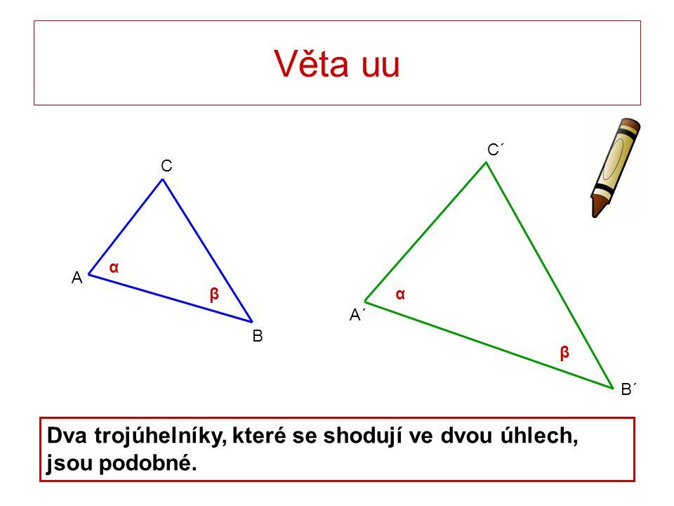 Věta uu B´ A´ C´ C B A α β α β Dva trojúhelníky, které se shodují ve dvou úhlech, jsou podobné.