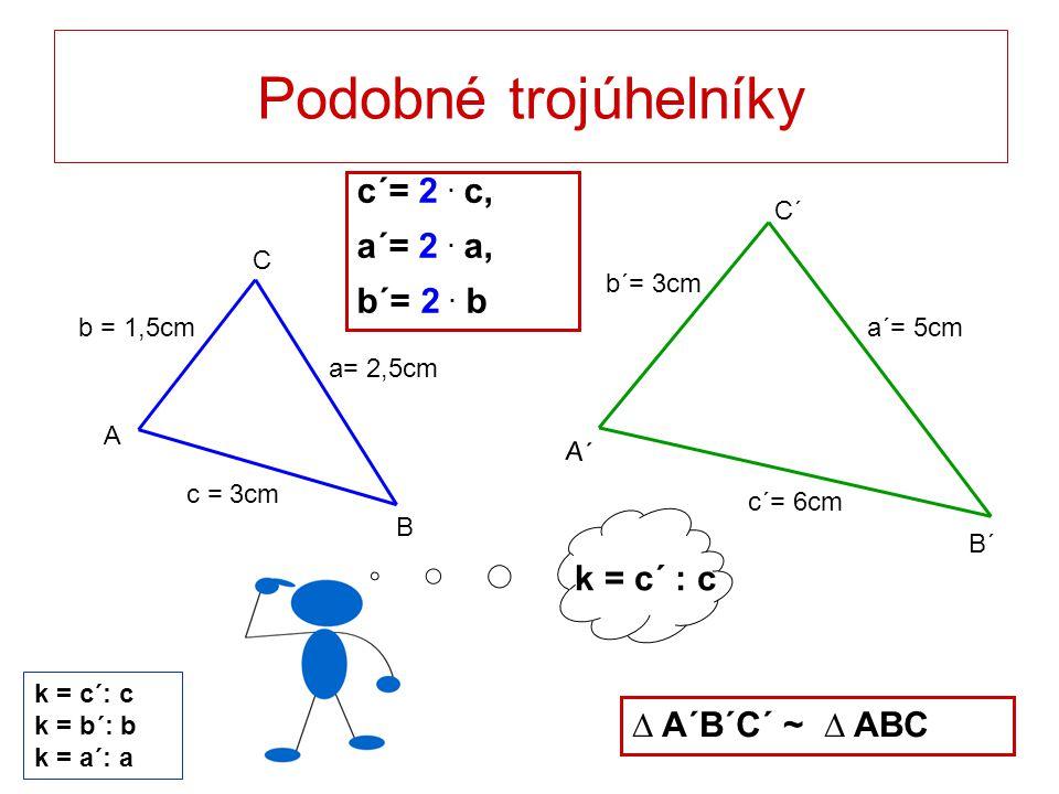 Podobné trojúhelníky c´= 2 . c, a´= 2 . a, b´= 2 . b k = c´ : c