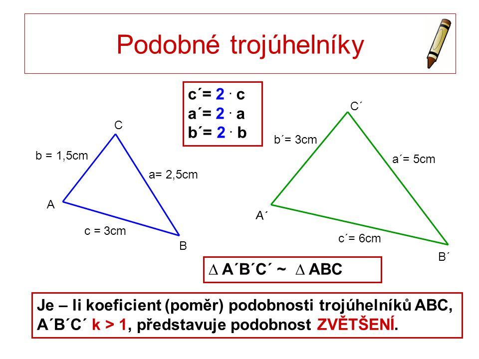 Podobné trojúhelníky c´= 2 . c a´= 2 . a b´= 2 . b ∆ A´B´C´ ~ ∆ ABC