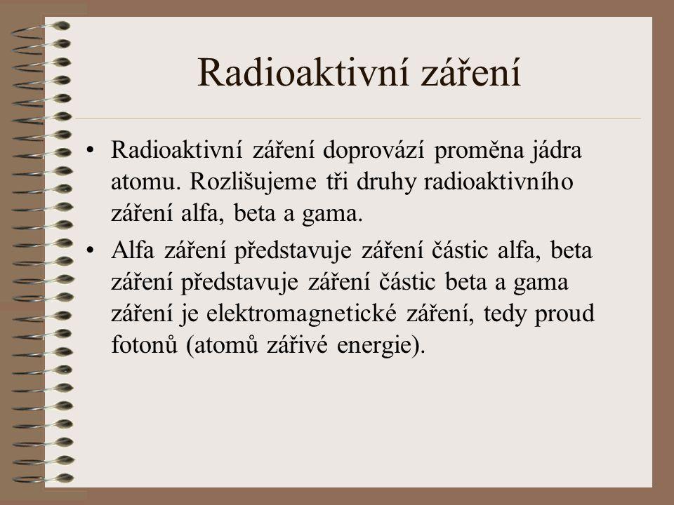 Radioaktivní záření Radioaktivní záření doprovází proměna jádra atomu. Rozlišujeme tři druhy radioaktivního záření alfa, beta a gama.