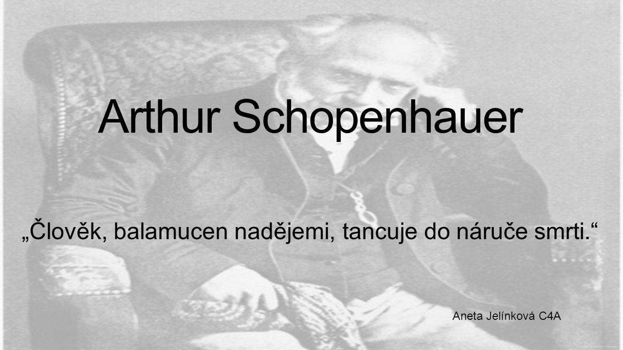 """Arthur Schopenhauer """"Člověk, balamucen nadějemi, tancuje do náruče smrti."""