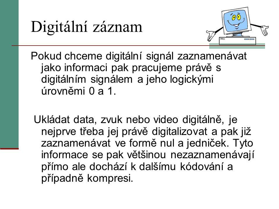 Digitální záznam Pokud chceme digitální signál zaznamenávat jako informaci pak pracujeme právě s digitálním signálem a jeho logickými úrovněmi 0 a 1.