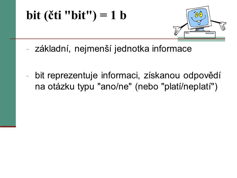 bit (čti bit ) = 1 b základní, nejmenší jednotka informace