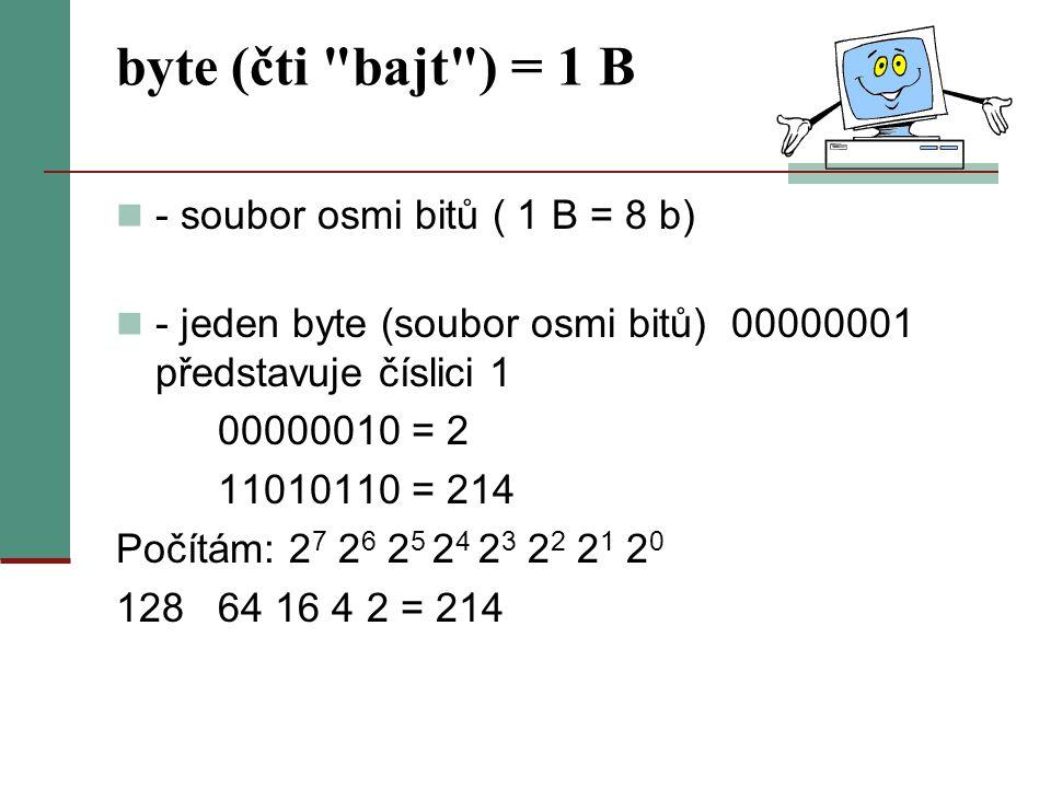 byte (čti bajt ) = 1 B - soubor osmi bitů ( 1 B = 8 b)