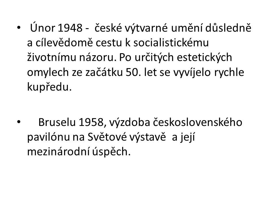 Únor 1948 - české výtvarné umění důsledně a cílevědomě cestu k socialistickému životnímu názoru. Po určitých estetických omylech ze začátku 50. let se vyvíjelo rychle kupředu.