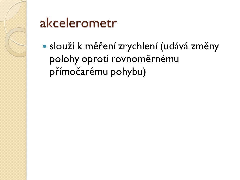 akcelerometr slouží k měření zrychlení (udává změny polohy oproti rovnoměrnému přímočarému pohybu)