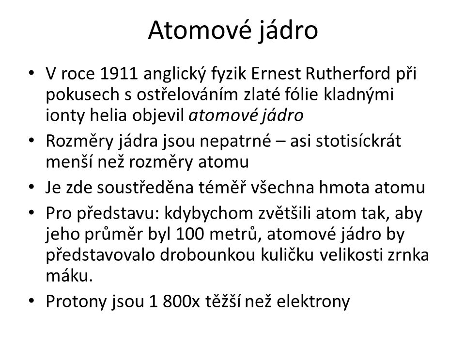 Atomové jádro V roce 1911 anglický fyzik Ernest Rutherford při pokusech s ostřelováním zlaté fólie kladnými ionty helia objevil atomové jádro.