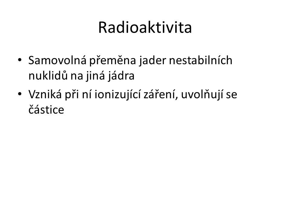 Radioaktivita Samovolná přeměna jader nestabilních nuklidů na jiná jádra.