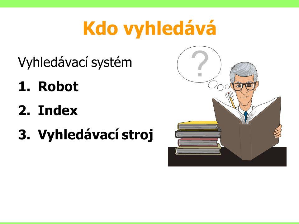 Kdo vyhledává Vyhledávací systém Robot Index Vyhledávací stroj